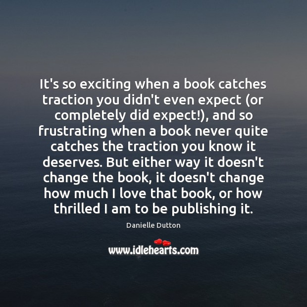 It's so exciting when a book catches traction you didn't even expect ( Danielle Dutton Picture Quote