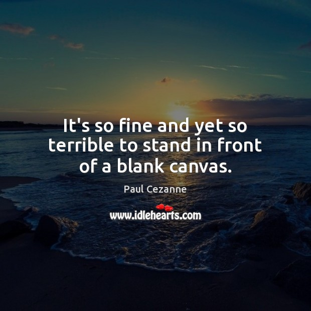 It's so fine and yet so terrible to stand in front of a blank canvas. Paul Cezanne Picture Quote