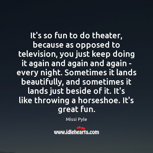 It's so fun to do theater, because as opposed to television, you Image