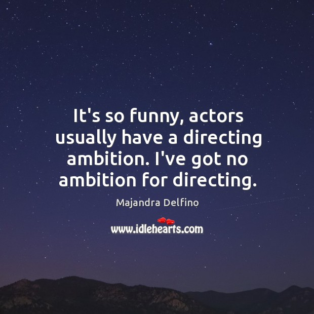 It's so funny, actors usually have a directing ambition. I've got no Image
