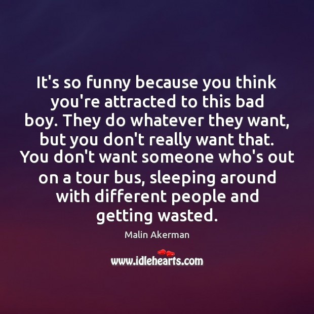 It's so funny because you think you're attracted to this bad boy. Malin Akerman Picture Quote