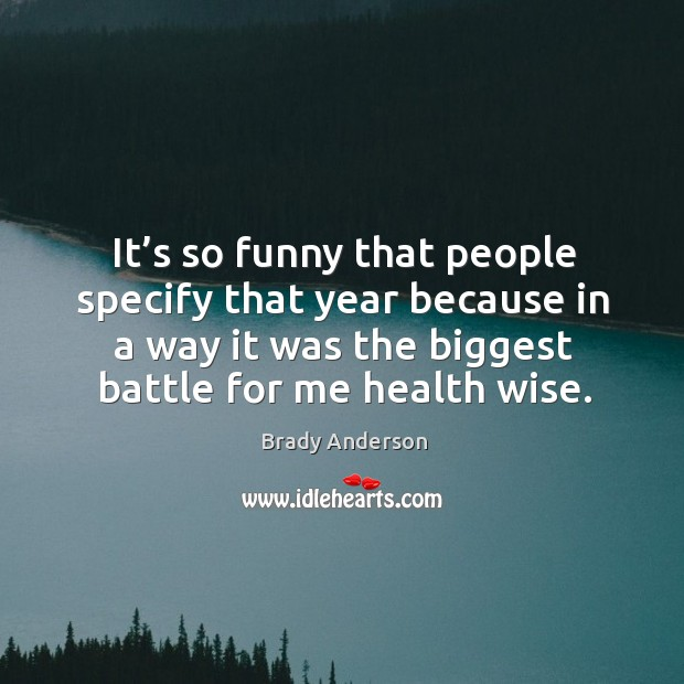 Image, It's so funny that people specify that year because in a way it was the biggest battle for me health wise.