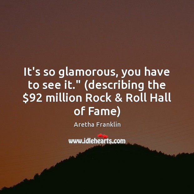 "Image, It's so glamorous, you have to see it."" (describing the $92 million Rock &"