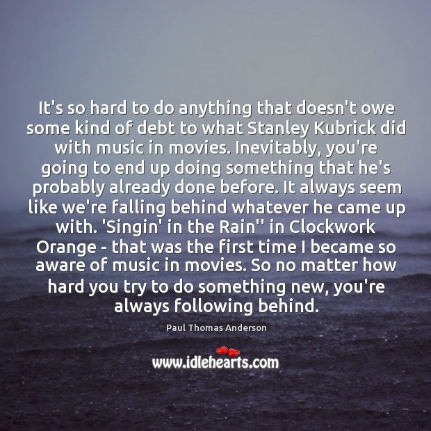 It's so hard to do anything that doesn't owe some kind of Paul Thomas Anderson Picture Quote