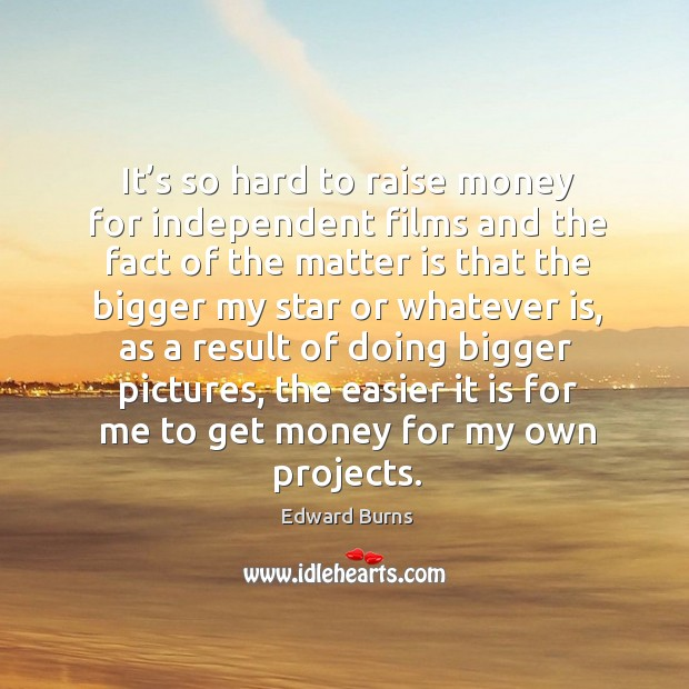 It's so hard to raise money for independent films and the fact of the matter is that the Edward Burns Picture Quote