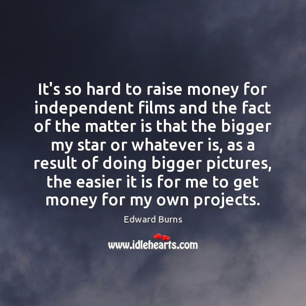 It's so hard to raise money for independent films and the fact Edward Burns Picture Quote