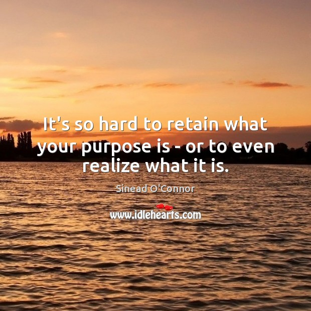 Image, It's so hard to retain what your purpose is – or to even realize what it is.