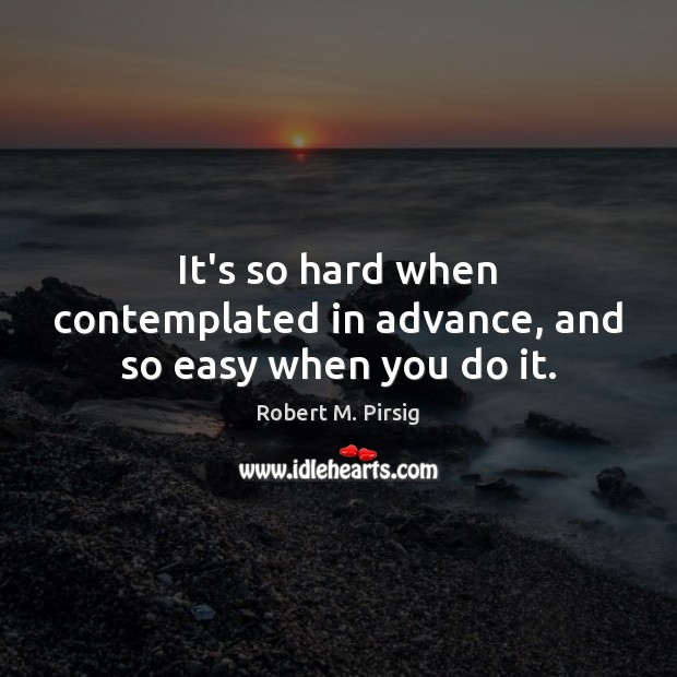 It's so hard when contemplated in advance, and so easy when you do it. Image