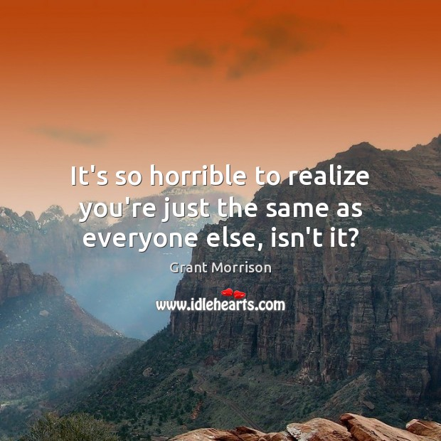 It's so horrible to realize you're just the same as everyone else, isn't it? Grant Morrison Picture Quote