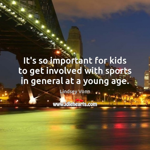 It's so important for kids to get involved with sports in general at a young age. Lindsey Vonn Picture Quote