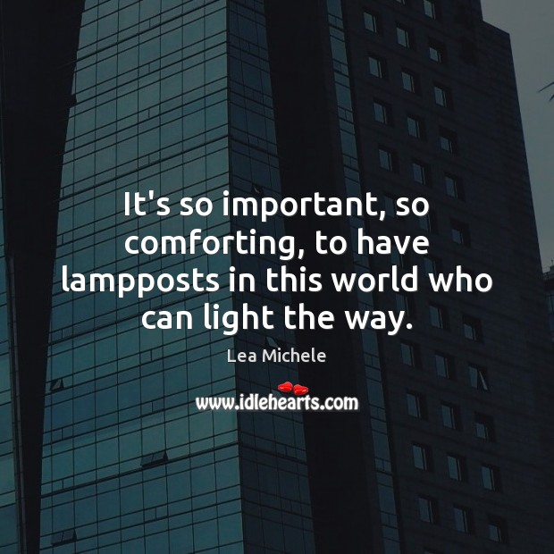 It's so important, so comforting, to have lampposts in this world who can light the way. Lea Michele Picture Quote