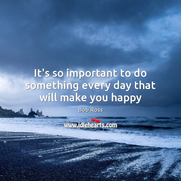 It's so important to do something every day that will make you happy Image