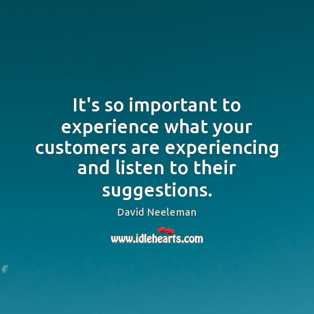 It's so important to experience what your customers are experiencing and listen Image