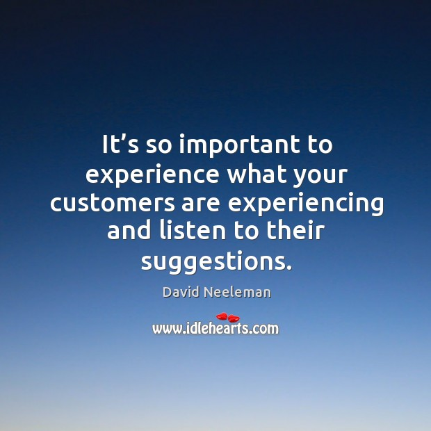 It's so important to experience what your customers are experiencing and listen to their suggestions. David Neeleman Picture Quote