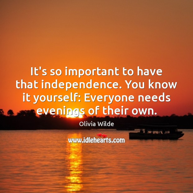 It's so important to have that independence. You know it yourself: Everyone Olivia Wilde Picture Quote