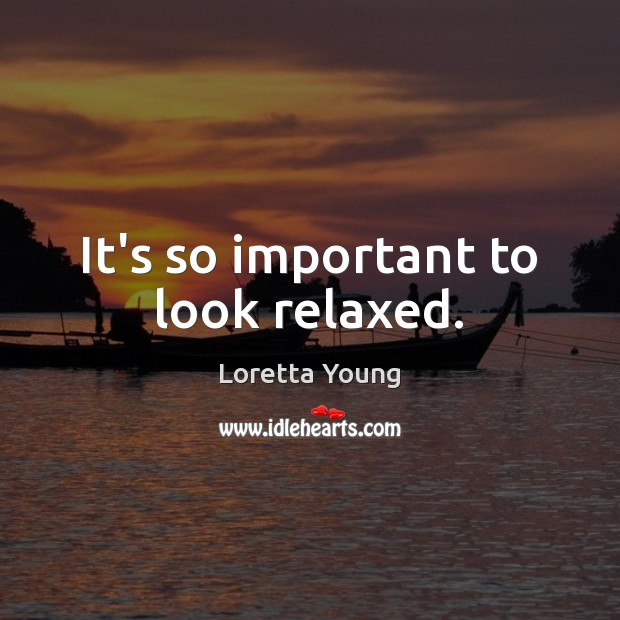 Loretta Young Picture Quote image saying: It's so important to look relaxed.