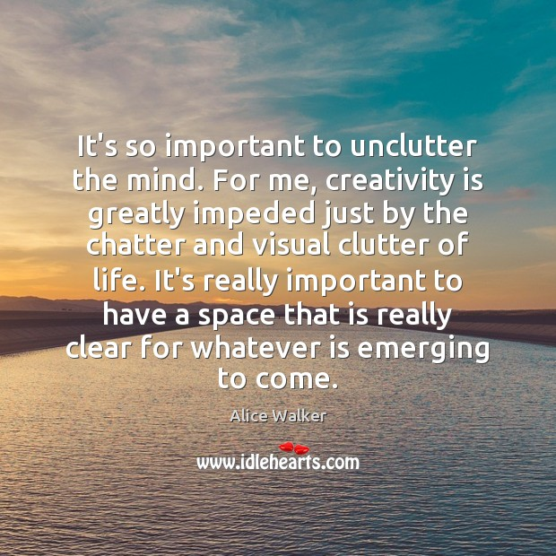 Image, It's so important to unclutter the mind. For me, creativity is greatly