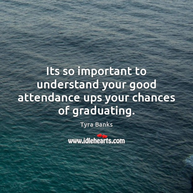 Its so important to understand your good attendance ups your chances of graduating. Image