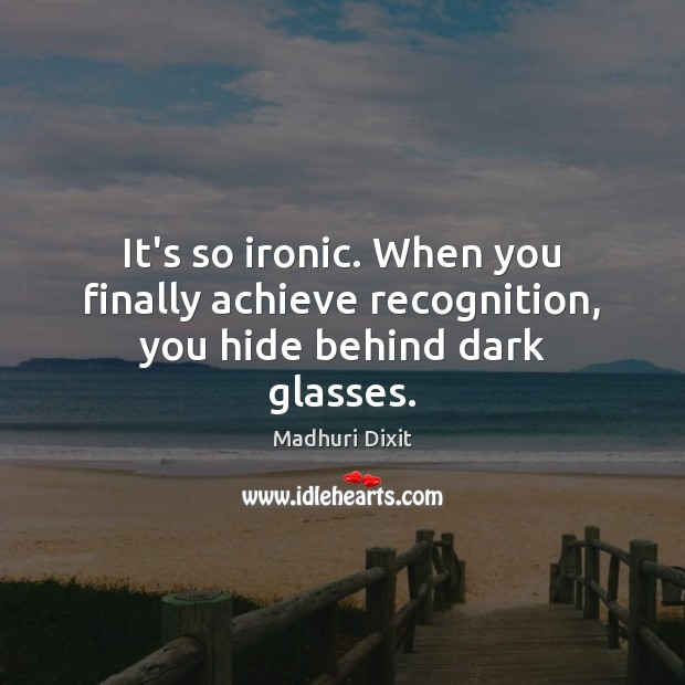 Image, It's so ironic. When you finally achieve recognition, you hide behind dark glasses.