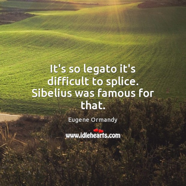 Image, It's so legato it's difficult to splice. Sibelius was famous for that.