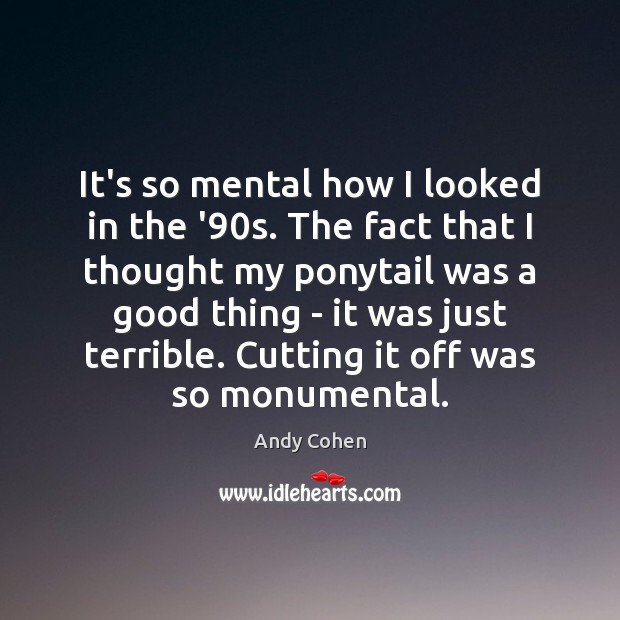 It's so mental how I looked in the '90s. The fact Andy Cohen Picture Quote