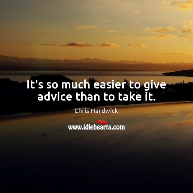 It's so much easier to give advice than to take it. Chris Hardwick Picture Quote