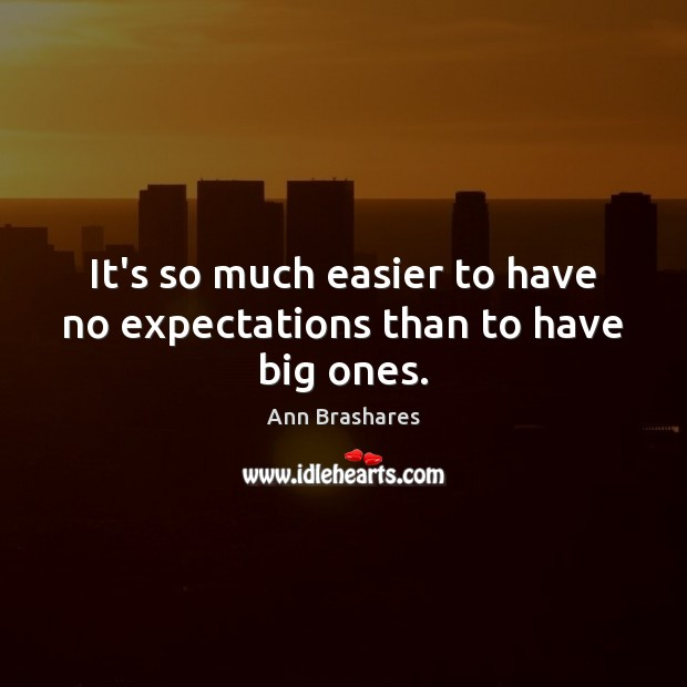 It's so much easier to have no expectations than to have big ones. Image