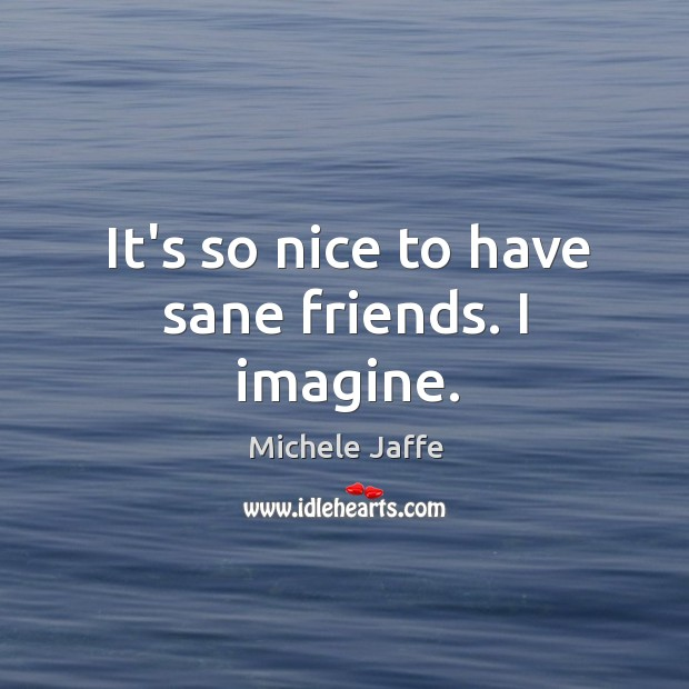 It's so nice to have sane friends. I imagine. Image