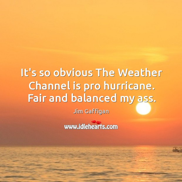 It's so obvious The Weather Channel is pro hurricane. Fair and balanced my ass. Image
