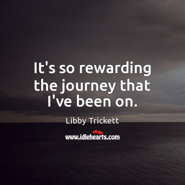 It's so rewarding the journey that I've been on. Journey Quotes Image