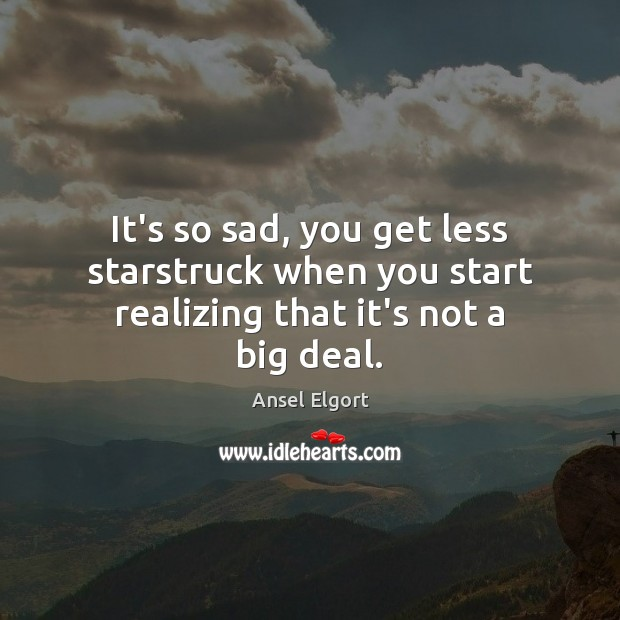 It's so sad, you get less starstruck when you start realizing that it's not a big deal. Image