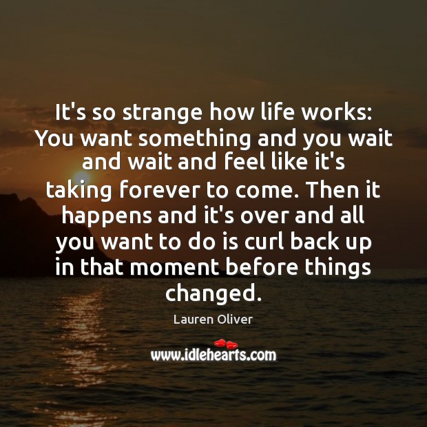 It's so strange how life works: You want something and you wait Lauren Oliver Picture Quote