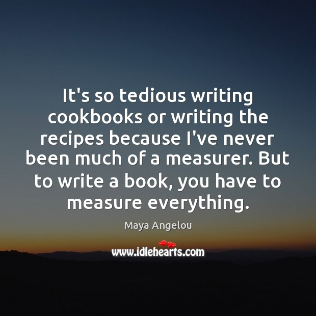 Image, It's so tedious writing cookbooks or writing the recipes because I've never