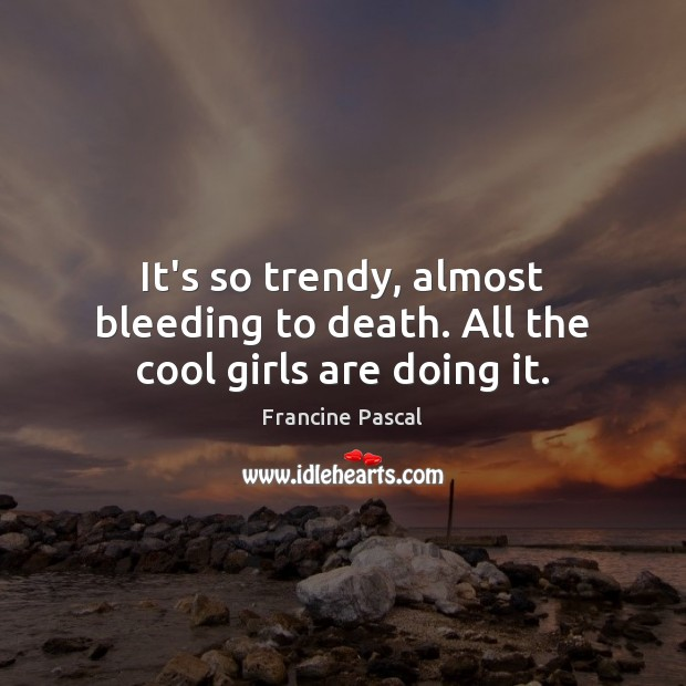 It's so trendy, almost bleeding to death. All the cool girls are doing it. Francine Pascal Picture Quote
