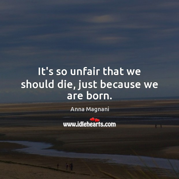 Image, It's so unfair that we should die, just because we are born.