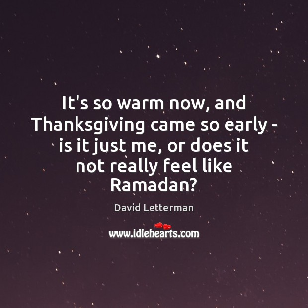It's so warm now, and Thanksgiving came so early – is it Ramadan Quotes Image