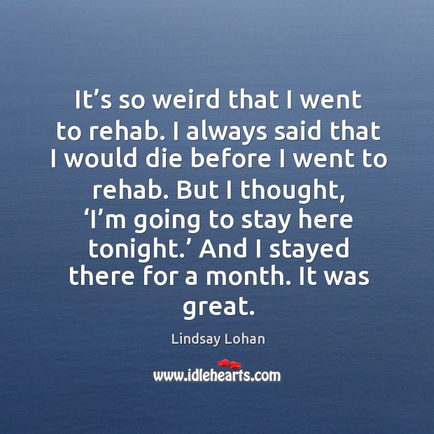 It's so weird that I went to rehab. I always said that I would die before I went to rehab. Image