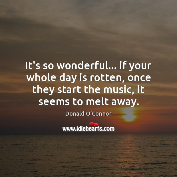 It's so wonderful… if your whole day is rotten, once they start Donald O'Connor Picture Quote