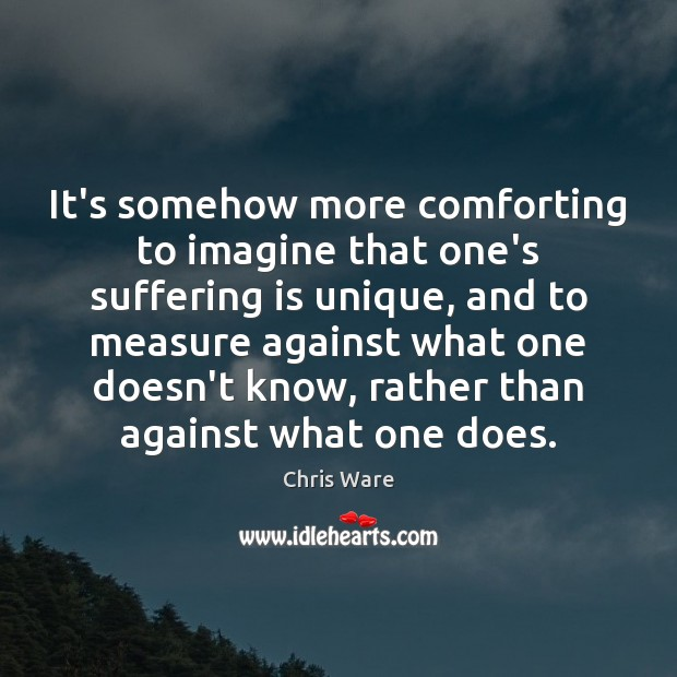 Chris Ware Picture Quote image saying: It's somehow more comforting to imagine that one's suffering is unique, and