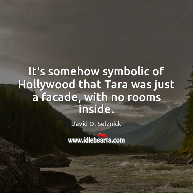 It's somehow symbolic of Hollywood that Tara was just a facade, with no rooms inside. David O. Selznick Picture Quote