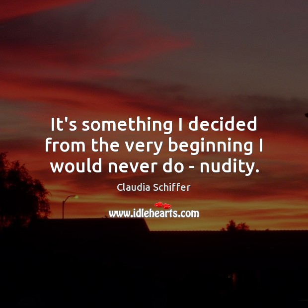 It's something I decided from the very beginning I would never do – nudity. Claudia Schiffer Picture Quote