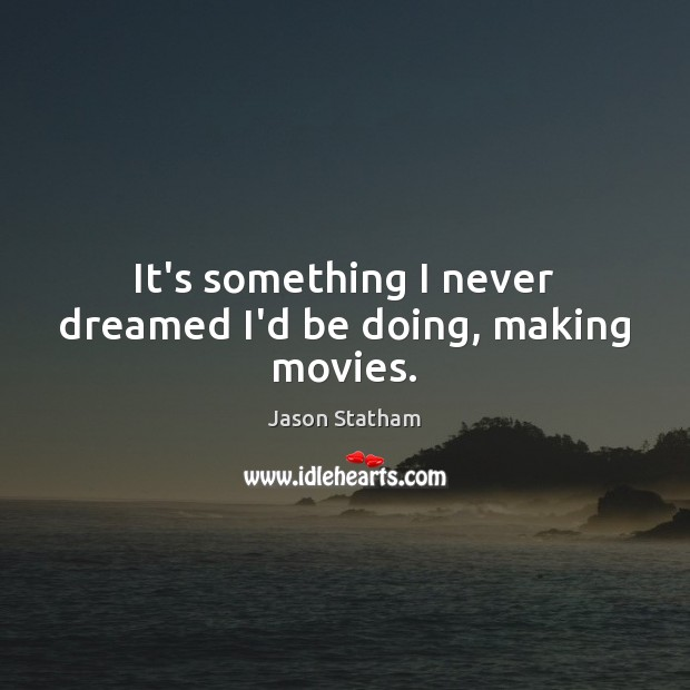 It's something I never dreamed I'd be doing, making movies. Jason Statham Picture Quote