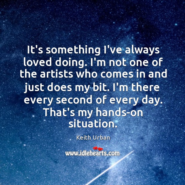 It's something I've always loved doing. I'm not one of the artists Keith Urban Picture Quote