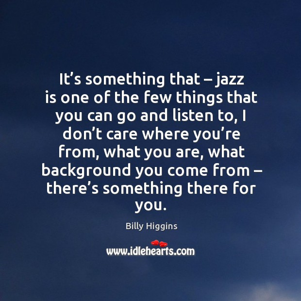 Image, It's something that – jazz is one of the few things that you can go and listen to