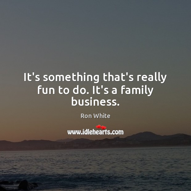 It's something that's really fun to do. It's a family business. Ron White Picture Quote