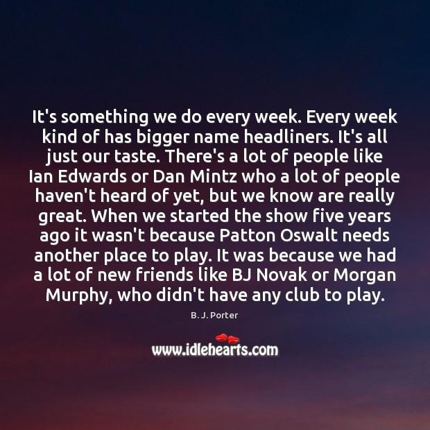 Image, It's something we do every week. Every week kind of has bigger