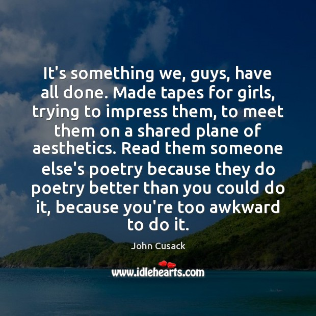 It's something we, guys, have all done. Made tapes for girls, trying John Cusack Picture Quote