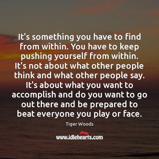 It's something you have to find from within. You have to keep Tiger Woods Picture Quote
