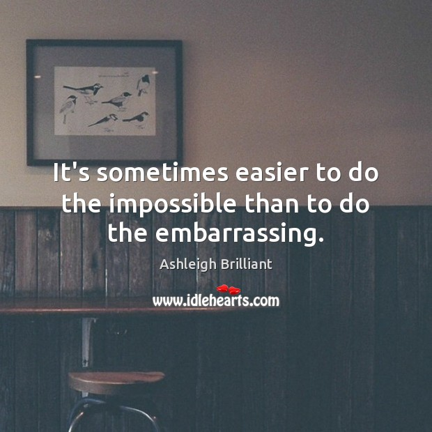 It's sometimes easier to do the impossible than to do the embarrassing. Ashleigh Brilliant Picture Quote