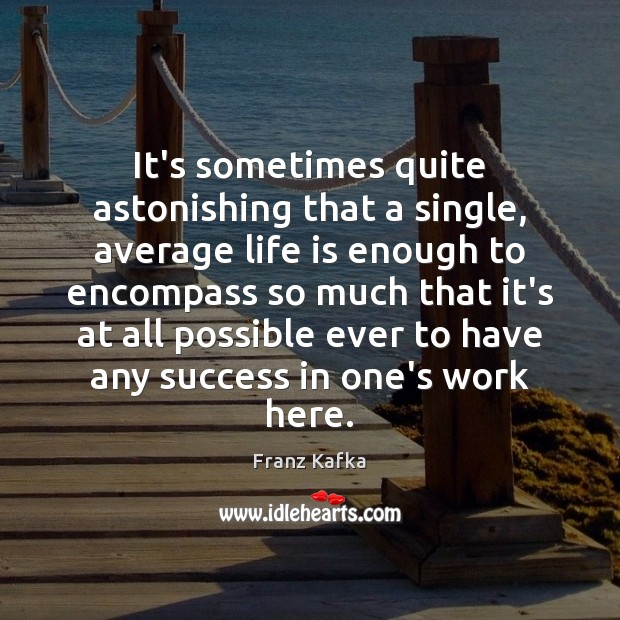 It's sometimes quite astonishing that a single, average life is enough to Franz Kafka Picture Quote